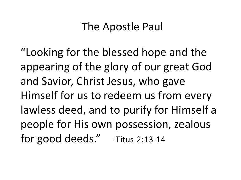 The Apostle Paul Looking for the blessed hope and the appearing of the glory of our great God and Savior, Christ Jesus, who gave Himself for us to redeem us from every lawless deed, and to purify for Himself a people for His own possession, zealous for good deeds. -Titus 2:13-14