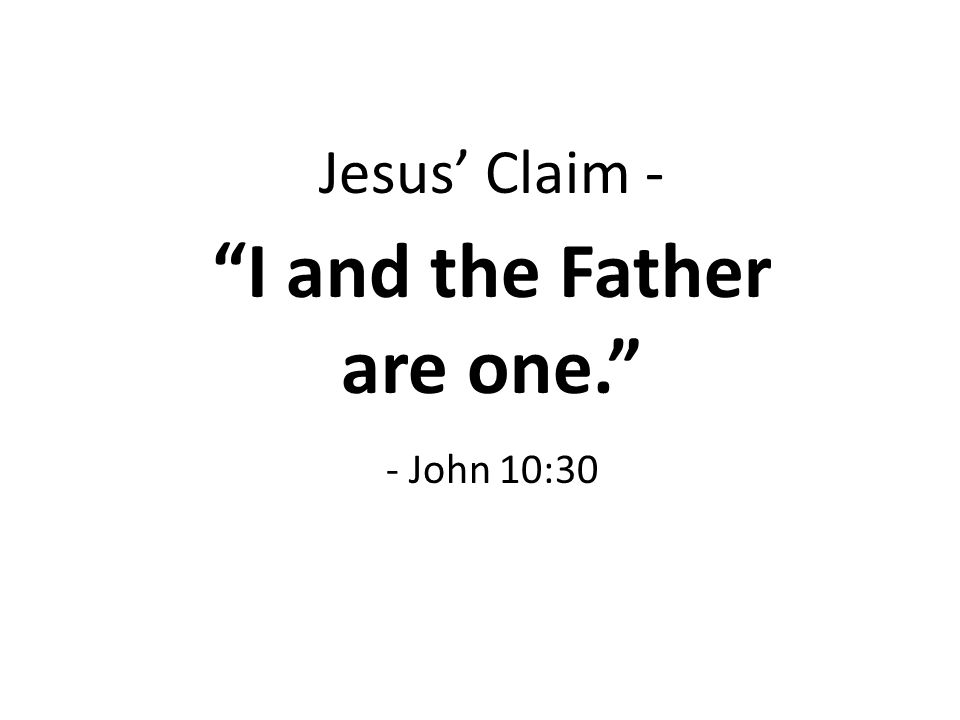 Jesus' Claim - I and the Father are one. - John 10:30