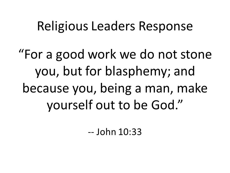 Religious Leaders Response For a good work we do not stone you, but for blasphemy; and because you, being a man, make yourself out to be God. -- John 10:33