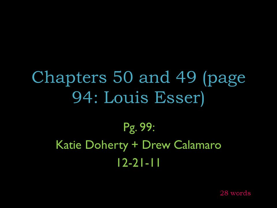 Chapters 50 and 49 (page 94: Louis Esser) Pg. 99: Katie Doherty + Drew Calamaro 12-21-11 28 words