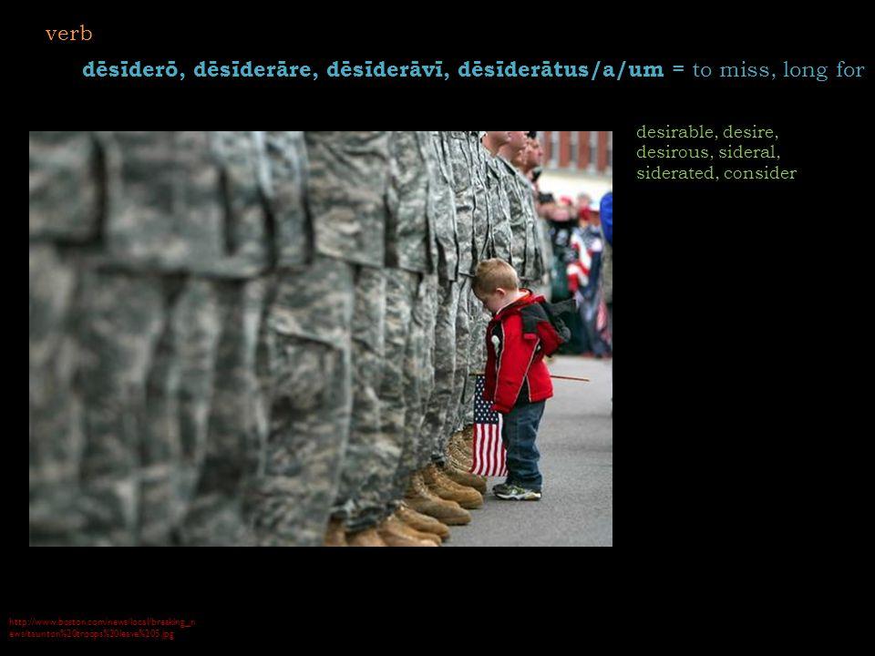 http://www.boston.com/news/local/breaking_n ews/taunton%20troops%20leave%205.jpg dēsīderō, dēsīderāre, dēsīderāvī, dēsīderātus/a/um = to miss, long for desirable, desire, desirous, sideral, siderated, consider verb