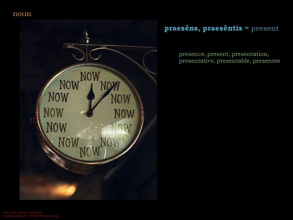 http://www.ritholtz.com/blog/wp- content/uploads/2011/04/The-Time-Is-Now.png praesēns, praesēntis = present presence, present, presentation, presentative, presentable, presentee noun
