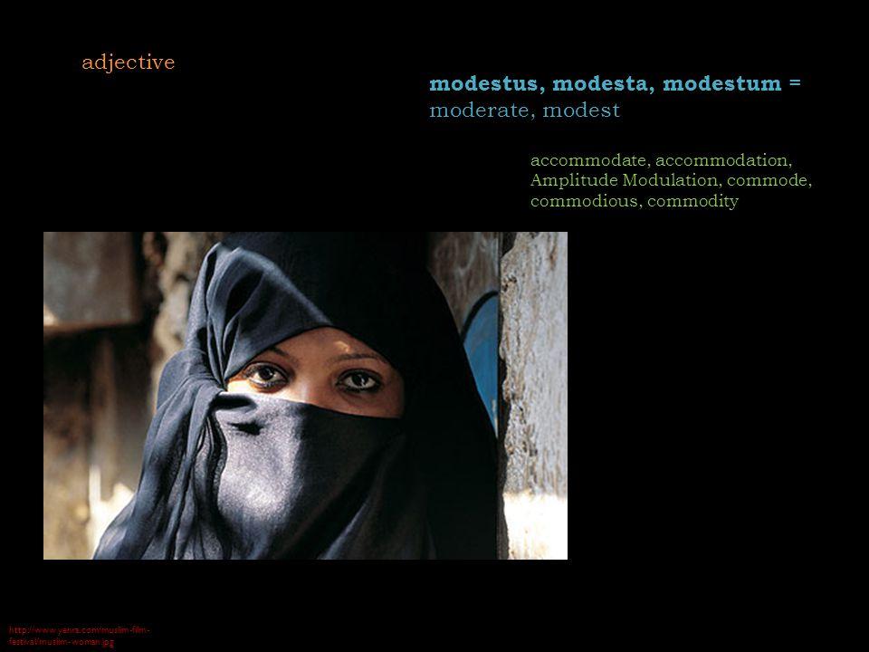 http://www.yenra.com/muslim-film- festival/muslim-woman.jpg modestus, modesta, modestum = moderate, modest accommodate, accommodation, Amplitude Modulation, commode, commodious, commodity adjective