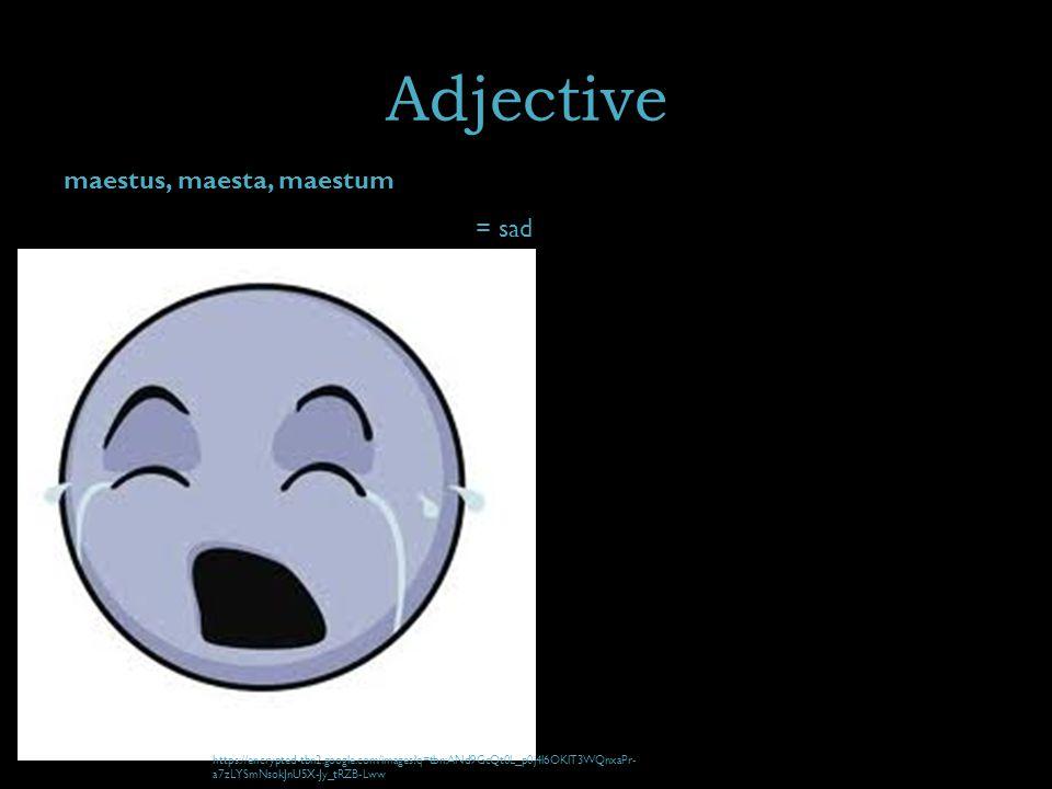 Adjective maestus, maesta, maestum = sad https://encrypted-tbn2.google.com/images q=tbn:ANd9GcQt0L_p0j4l6OKlT3WQnxaPr- a7zLYSmNsokJnU5X-Jy_tRZB-Lww