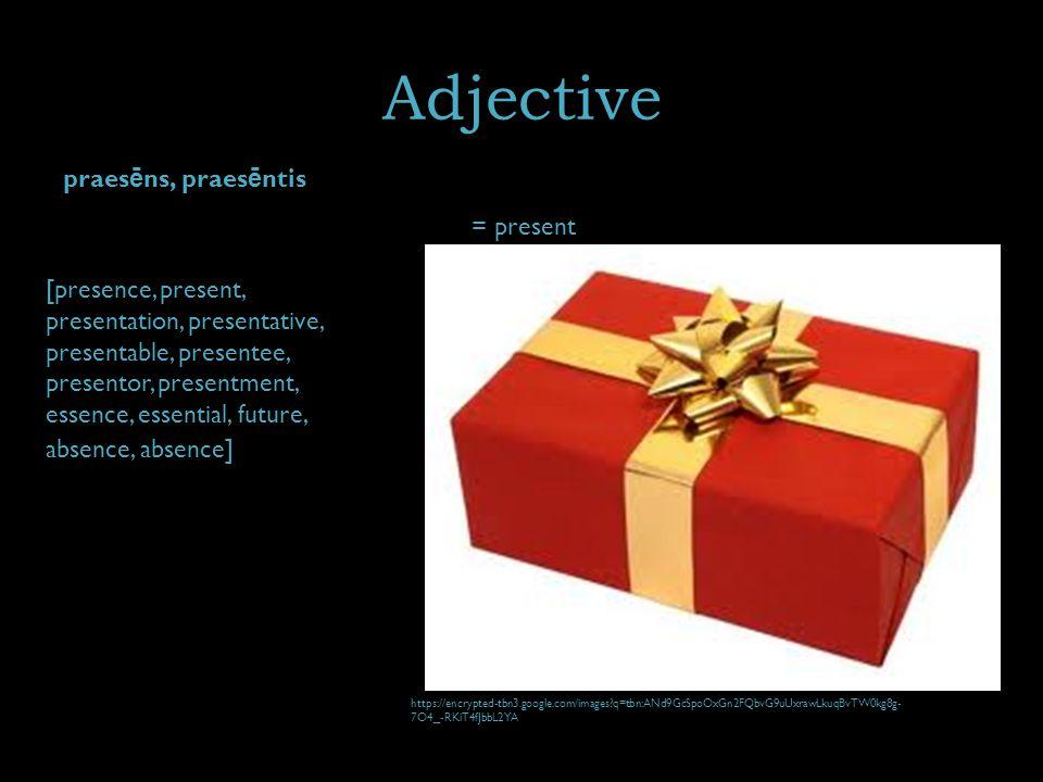 Adjective praes ē ns, praes ē ntis = present [presence, present, presentation, presentative, presentable, presentee, presentor, presentment, essence, essential, future, absence, absence] https://encrypted-tbn3.google.com/images q=tbn:ANd9GcSpoOxGn2FQbvG9uUxrawLkuqBvTW0kg8g- 7O4_-RKiT4fJbbL2YA