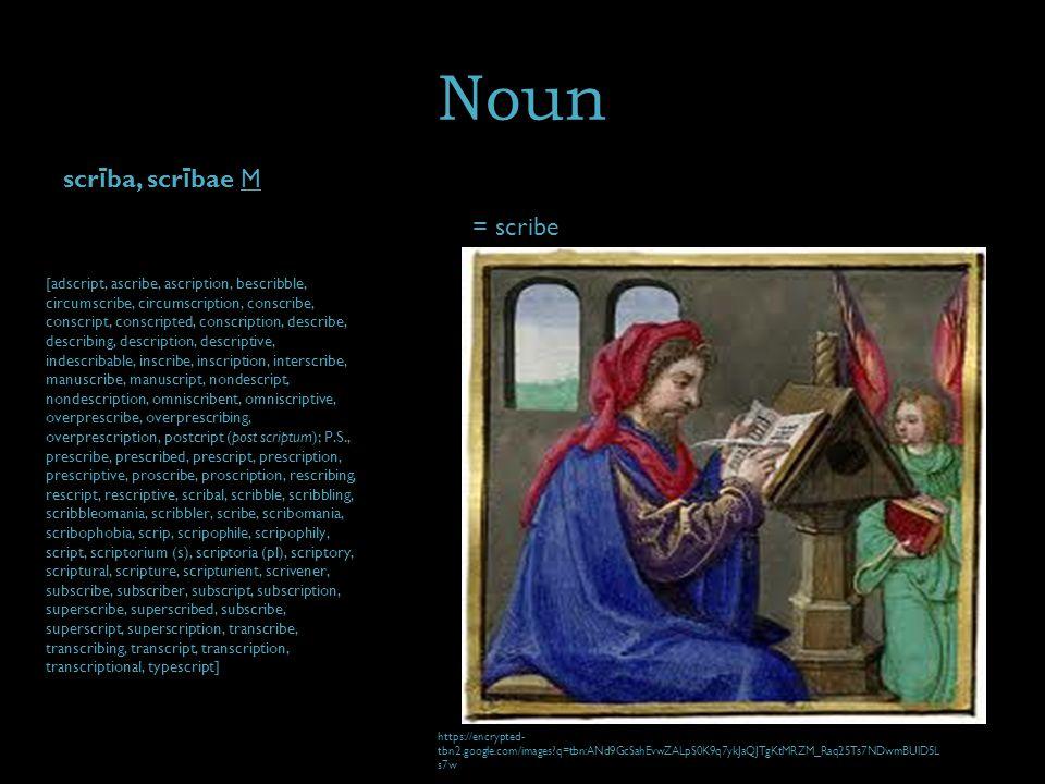 Noun scr ī ba, scr ī bae M = scribe [adscript, ascribe, ascription, bescribble, circumscribe, circumscription, conscribe, conscript, conscripted, conscription, describe, describing, description, descriptive, indescribable, inscribe, inscription, interscribe, manuscribe, manuscript, nondescript, nondescription, omniscribent, omniscriptive, overprescribe, overprescribing, overprescription, postcript (post scriptum); P.S., prescribe, prescribed, prescript, prescription, prescriptive, proscribe, proscription, rescribing, rescript, rescriptive, scribal, scribble, scribbling, scribbleomania, scribbler, scribe, scribomania, scribophobia, scrip, scripophile, scripophily, script, scriptorium (s), scriptoria (pl), scriptory, scriptural, scripture, scripturient, scrivener, subscribe, subscriber, subscript, subscription, superscribe, superscribed, subscribe, superscript, superscription, transcribe, transcribing, transcript, transcription, transcriptional, typescript] https://encrypted- tbn2.google.com/images q=tbn:ANd9GcSahEvwZALpS0K9q7ykJaQJTgKtMRZM_Raq25Ts7NDwmBUlD5L s7w