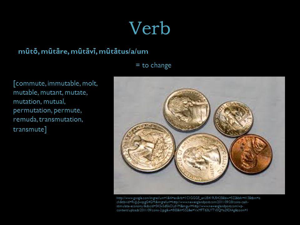 Verb m ū t ō, m ū t ā re, m ū t ā v ī, m ū t ā tus/a/um = to change [commute, immutable, molt, mutable, mutant, mutate, mutation, mutual, permutation, permute, remuda, transmutation, transmute] http://www.google.com/imgres um=1&hl=en&rlz=1C1GGGE_enUS419US425&biw=522&bih=413&tbm=is ch&tbnid=RvjJyJwqqgG4GM:&imgrefurl=http://www.newenglandpost.com/2011/09/28/coins-cash- stimulate-economy/&docid=5K5xSdlSkOLdVM&imgurl=http://www.newenglandpost.com/wp- content/uploads/2011/09/coins-2.jpg&w=800&h=552&ei=VxMFT63lLYTV0QHa29DIAg&zoom=1