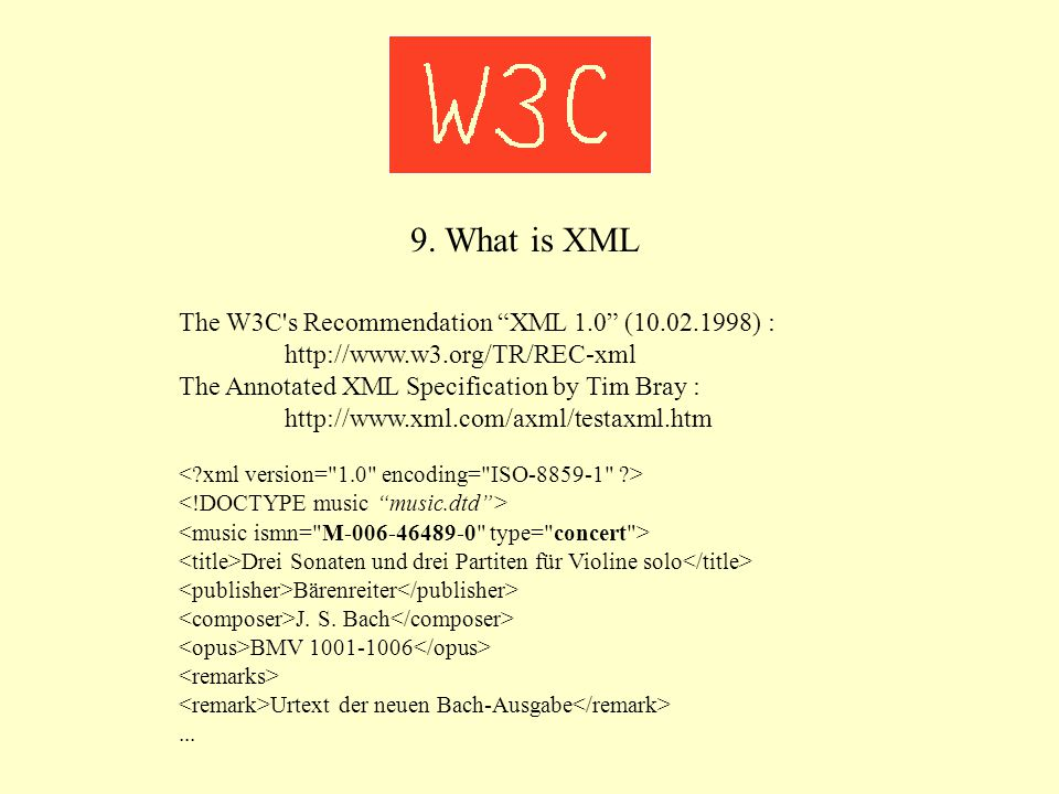 "9. What is XML The W3C's Recommendation ""XML 1.0"" (10.02.1998) : http://www.w3.org/TR/REC-xml The Annotated XML Specification by Tim Bray : http://www"