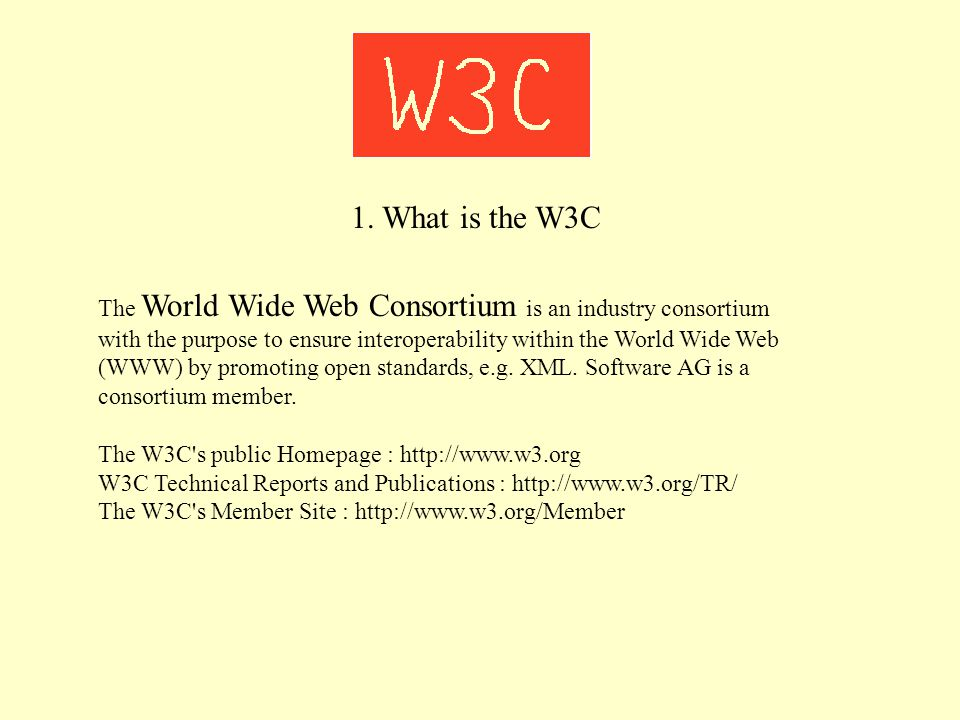 1. What is the W3C The World Wide Web Consortium is an industry consortium with the purpose to ensure interoperability within the World Wide Web (WWW)