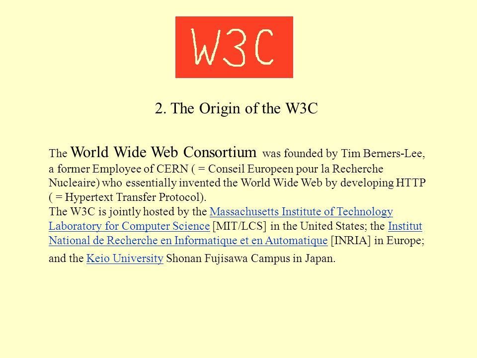 2. The Origin of the W3C The World Wide Web Consortium was founded by Tim Berners-Lee, a former Employee of CERN ( = Conseil Europeen pour la Recherch