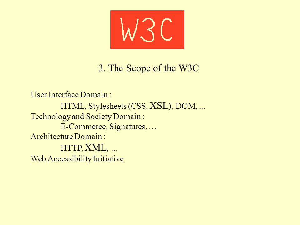 3. The Scope of the W3C User Interface Domain : HTML, Stylesheets (CSS, XSL ), DOM,... Technology and Society Domain : E-Commerce, Signatures, … Archi