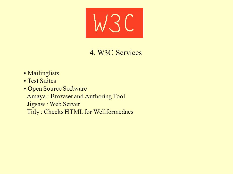 4. W3C Services Mailinglists Test Suites Open Source Software Amaya : Browser and Authoring Tool Jigsaw : Web Server Tidy : Checks HTML for Wellformed