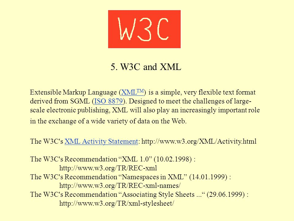5. W3C and XML Extensible Markup Language (XML TM ) is a simple, very flexible text format derived from SGML (ISO 8879). Designed to meet the challeng