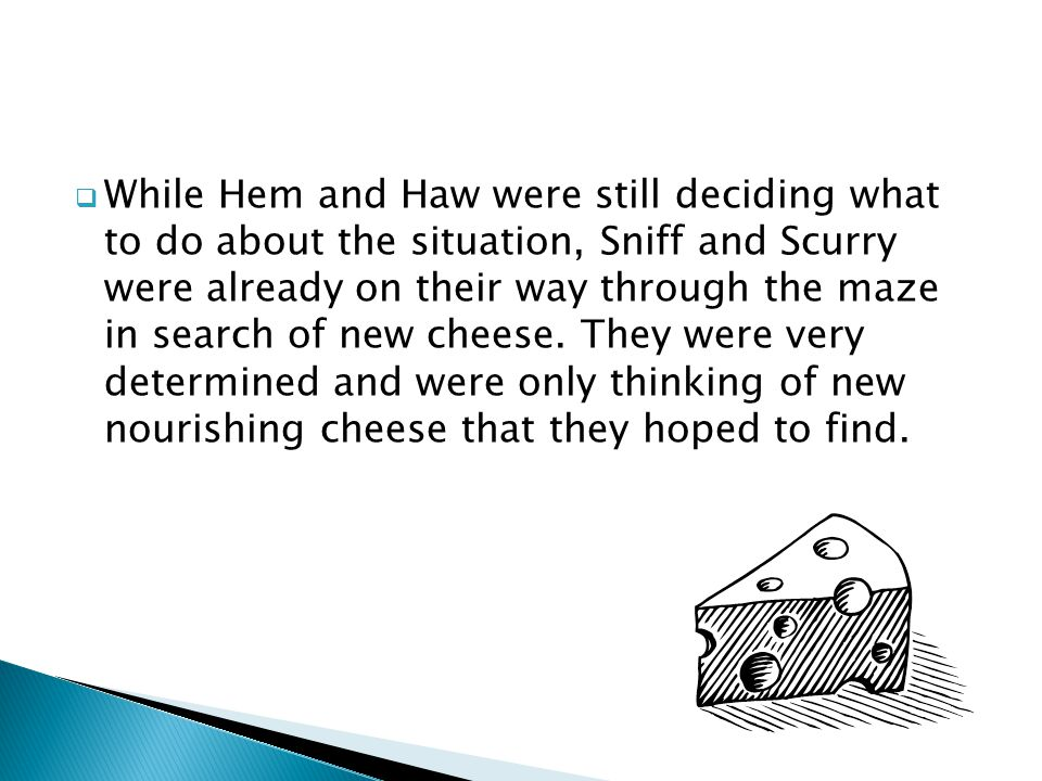  While Hem and Haw were still deciding what to do about the situation, Sniff and Scurry were already on their way through the maze in search of new c