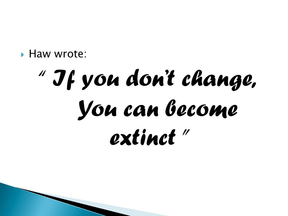 " Haw wrote: "" If you don't change, You can become extinct """