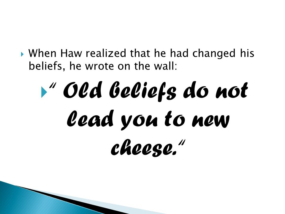 " When Haw realized that he had changed his beliefs, he wrote on the wall:  "" Old beliefs do not lead you to new cheese. """
