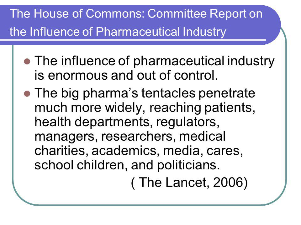 The House of Commons: Committee Report on the Influence of Pharmaceutical Industry The influence of pharmaceutical industry is enormous and out of con