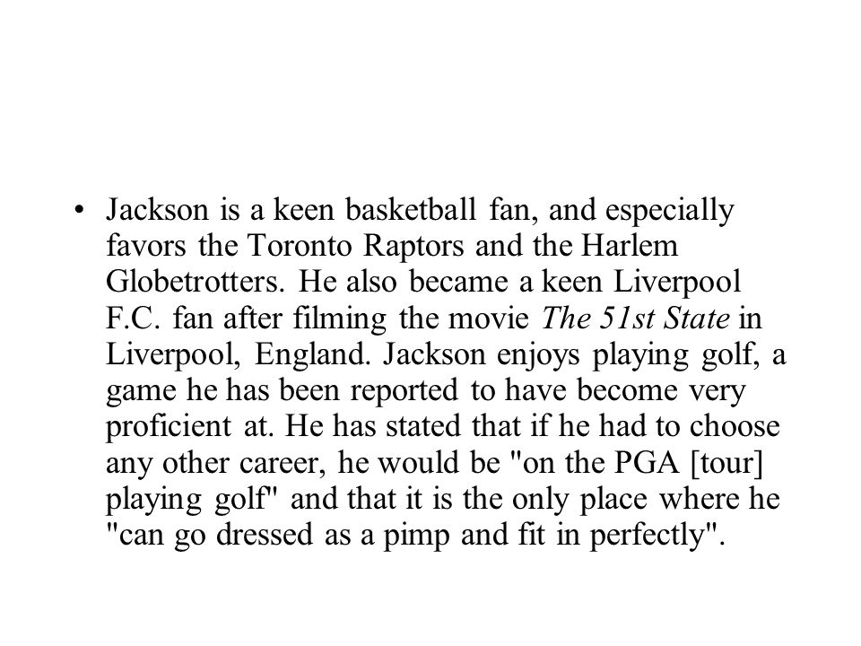 Jackson is a keen basketball fan, and especially favors the Toronto Raptors and the Harlem Globetrotters.