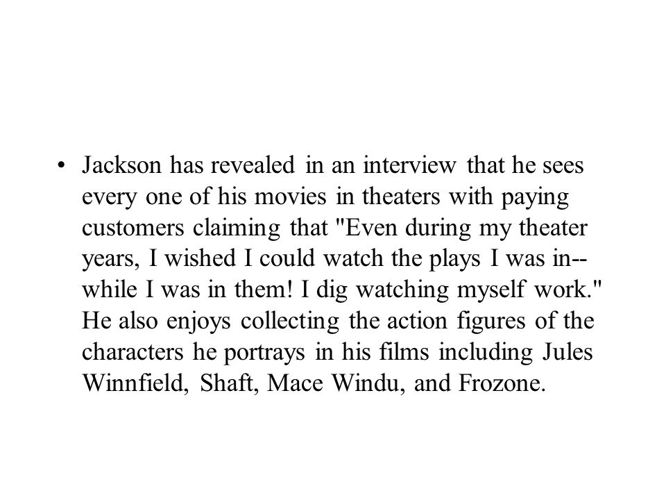Jackson has revealed in an interview that he sees every one of his movies in theaters with paying customers claiming that Even during my theater years, I wished I could watch the plays I was in-- while I was in them.