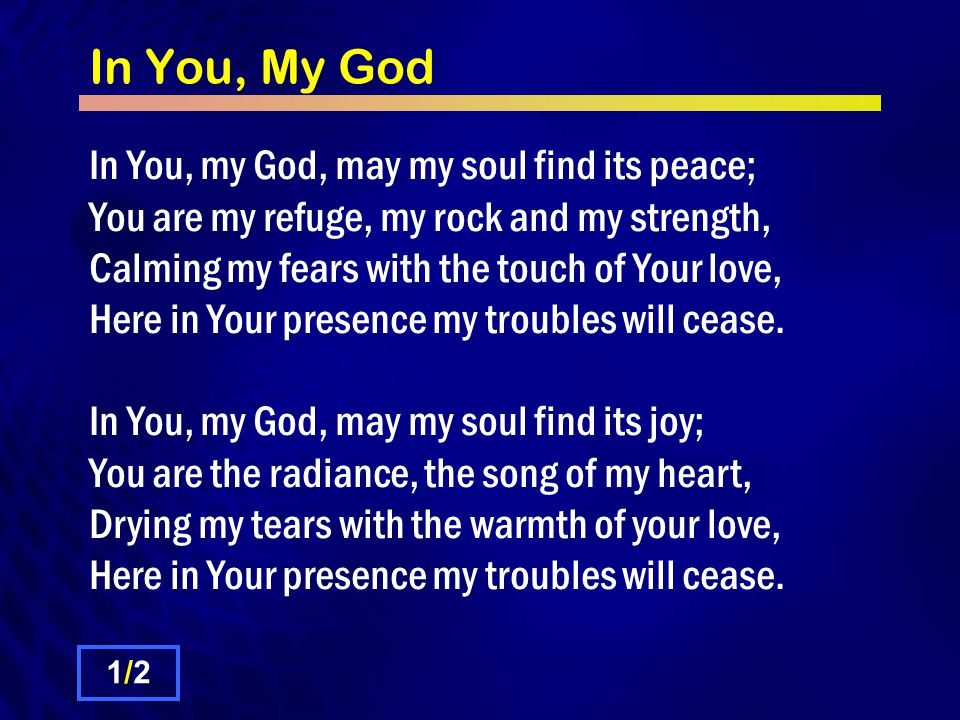 In You, My God In You, my God, may my soul find its peace; You are my refuge, my rock and my strength, Calming my fears with the touch of Your love, Here in Your presence my troubles will cease.