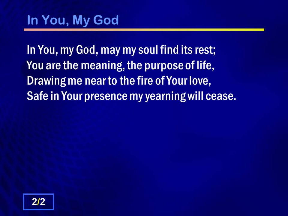 In You, My God In You, my God, may my soul find its rest; You are the meaning, the purpose of life, Drawing me near to the fire of Your love, Safe in Your presence my yearning will cease.