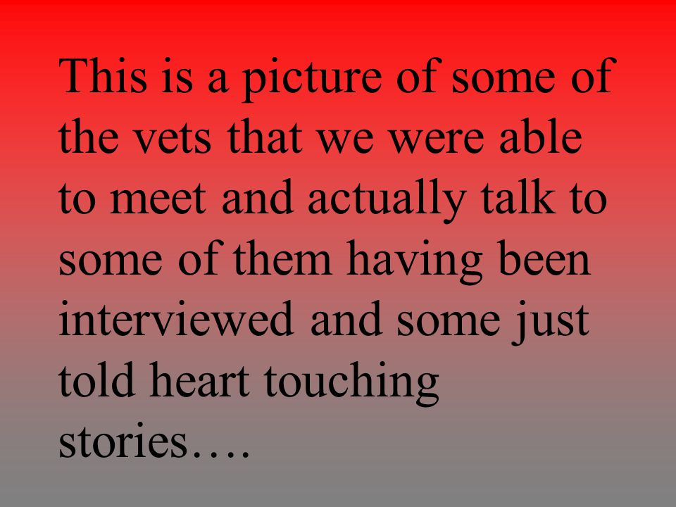This is a picture of some of the vets that we were able to meet and actually talk to some of them having been interviewed and some just told heart tou