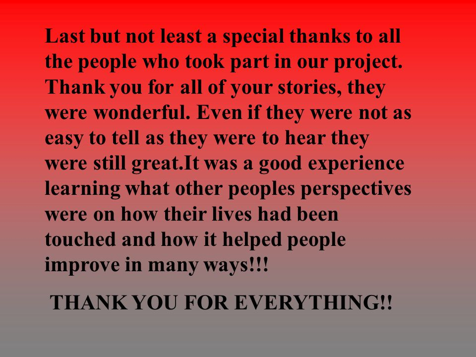 Last but not least a special thanks to all the people who took part in our project. Thank you for all of your stories, they were wonderful. Even if th