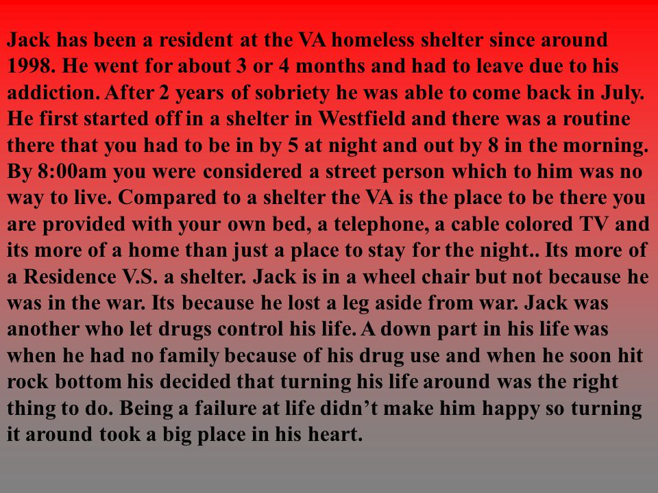 Jack has been a resident at the VA homeless shelter since around 1998. He went for about 3 or 4 months and had to leave due to his addiction. After 2