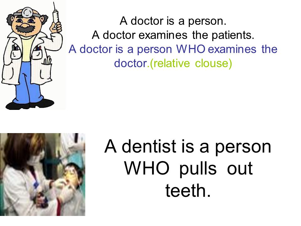 A doctor is a person. A doctor examines the patients. A doctor is a person WHO examines the doctor.(relative clouse) A dentist is a person WHO pulls o
