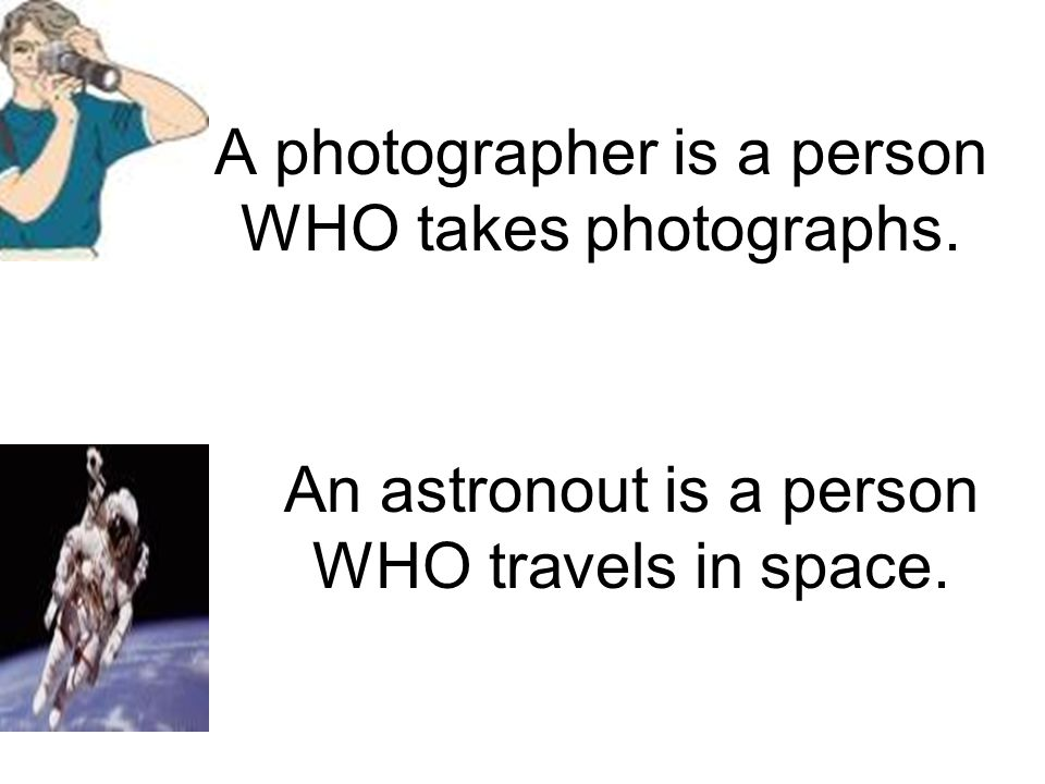 A photographer is a person WHO takes photographs. An astronout is a person WHO travels in space.