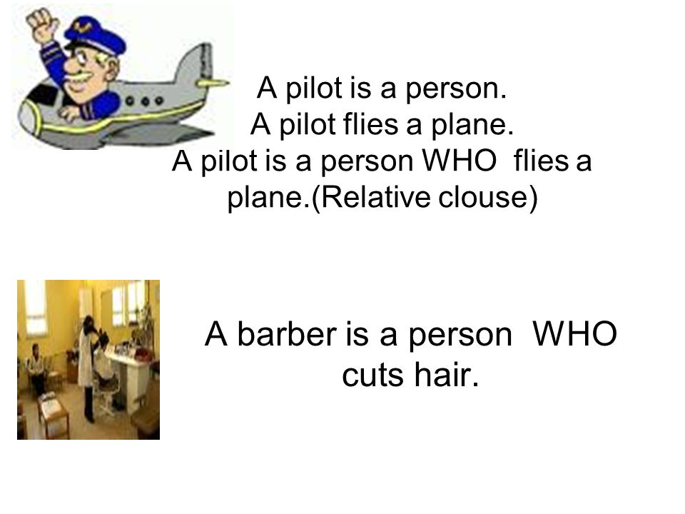 A pilot is a person. A pilot flies a plane. A pilot is a person WHO flies a plane.(Relative clouse) A barber is a person WHO cuts hair.