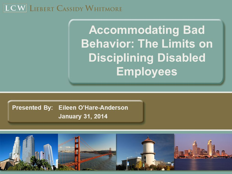 Accommodating Bad Behavior: The Limits on Disciplining Disabled Employees Presented By:Eileen O'Hare-Anderson January 31, 2014