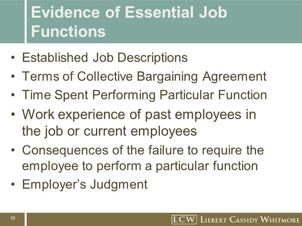 10 Evidence of Essential Job Functions Established Job Descriptions Terms of Collective Bargaining Agreement Time Spent Performing Particular Function Work experience of past employees in the job or current employees Consequences of the failure to require the employee to perform a particular function Employer's Judgment
