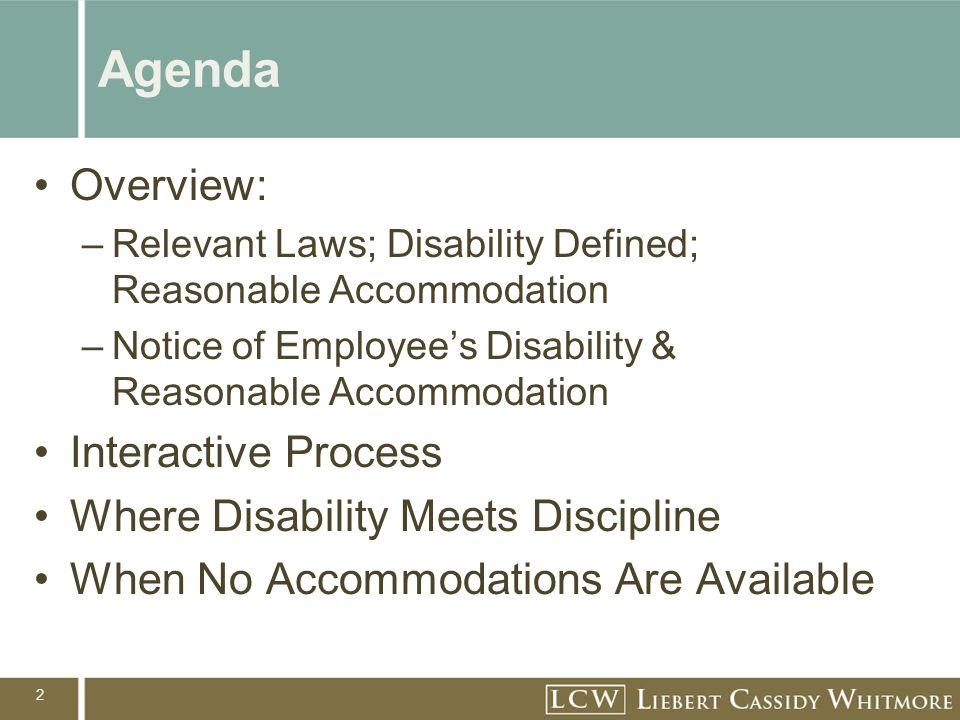 2 Agenda Overview: –Relevant Laws; Disability Defined; Reasonable Accommodation –Notice of Employee's Disability & Reasonable Accommodation Interactive Process Where Disability Meets Discipline When No Accommodations Are Available