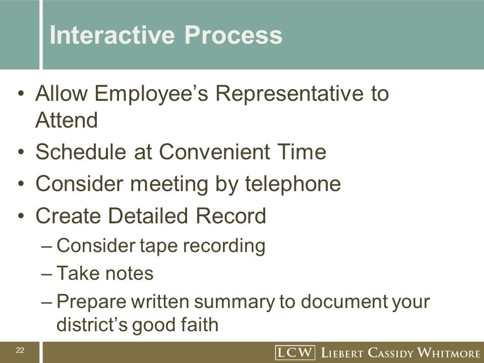 22 Interactive Process Allow Employee's Representative to Attend Schedule at Convenient Time Consider meeting by telephone Create Detailed Record –Consider tape recording –Take notes –Prepare written summary to document your district's good faith