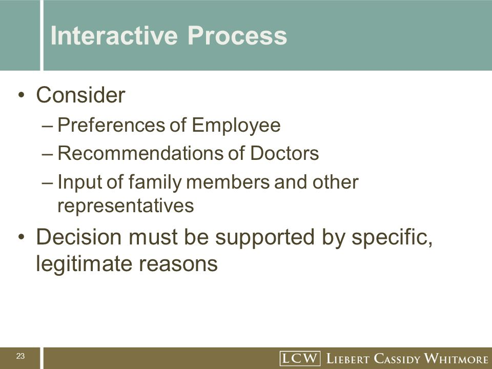 23 Interactive Process Consider –Preferences of Employee –Recommendations of Doctors –Input of family members and other representatives Decision must be supported by specific, legitimate reasons