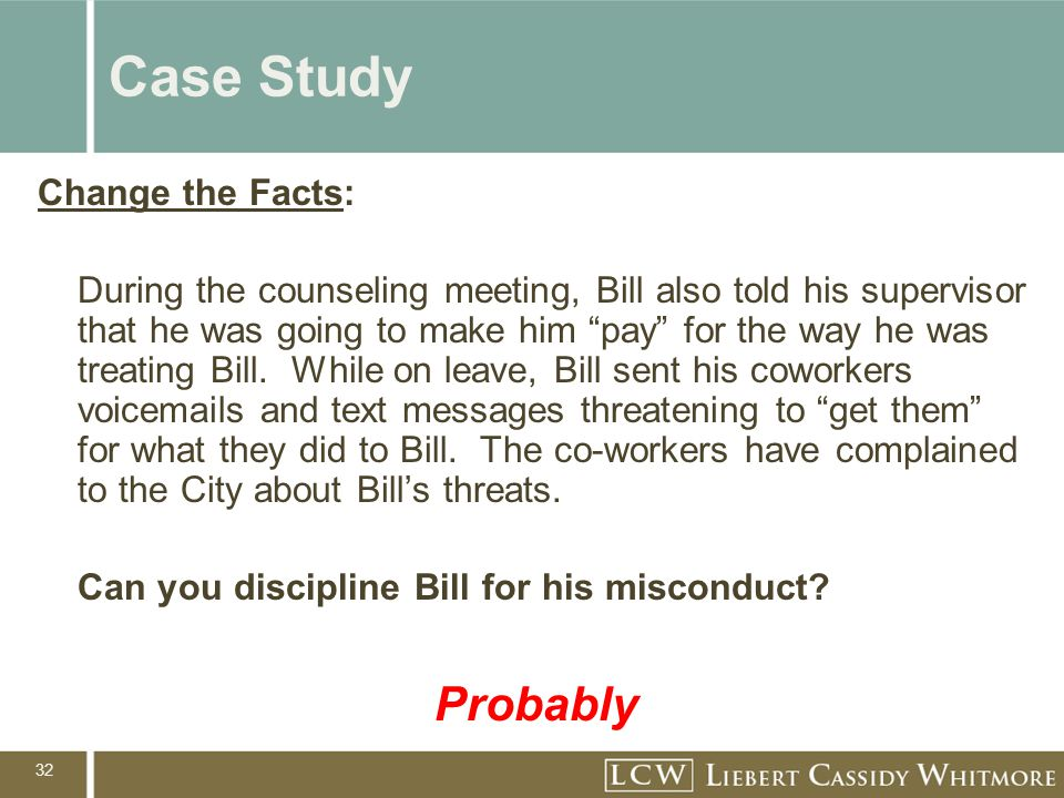 32 Case Study Change the Facts: During the counseling meeting, Bill also told his supervisor that he was going to make him pay for the way he was treating Bill.