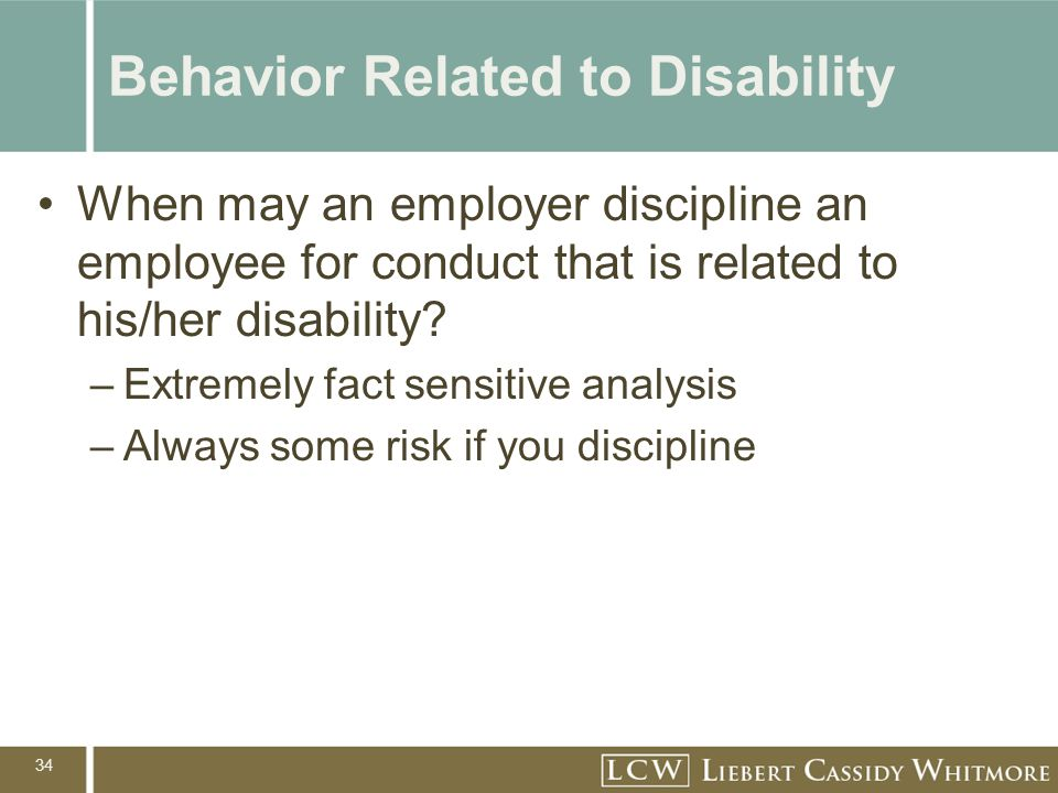 34 Behavior Related to Disability When may an employer discipline an employee for conduct that is related to his/her disability.