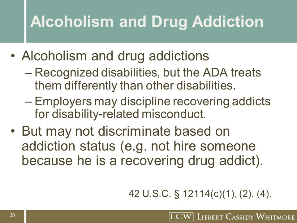 38 Alcoholism and Drug Addiction Alcoholism and drug addictions –Recognized disabilities, but the ADA treats them differently than other disabilities.