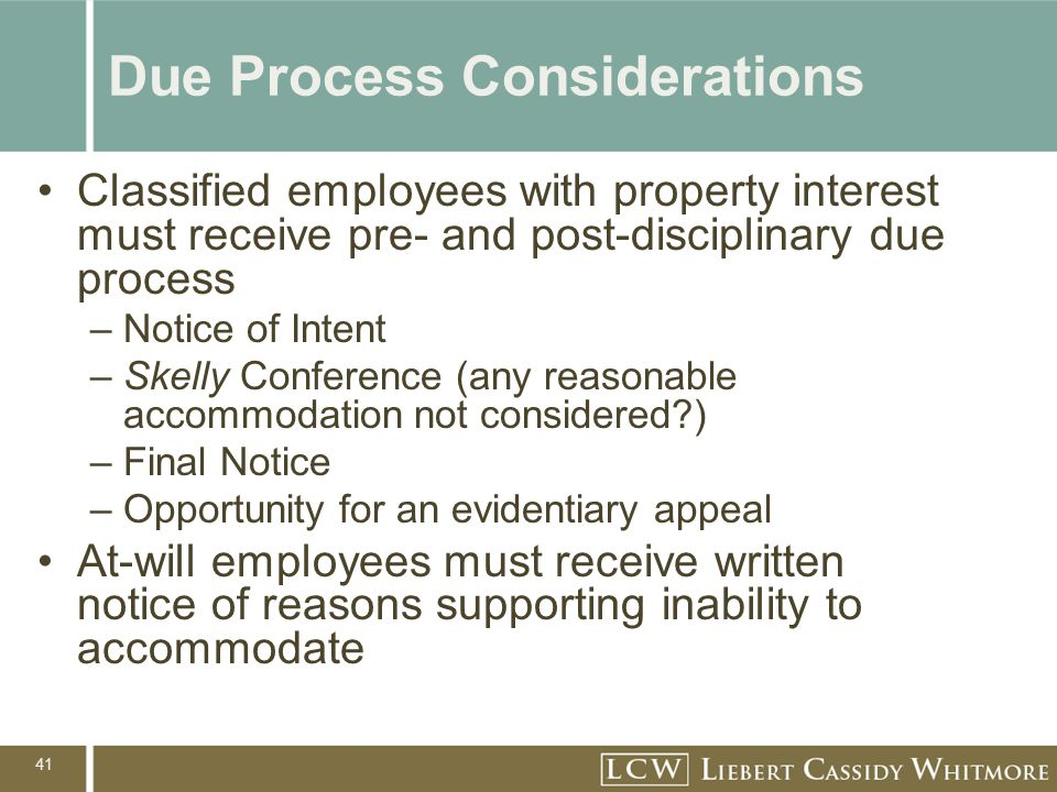 41 Due Process Considerations Classified employees with property interest must receive pre- and post-disciplinary due process –Notice of Intent –Skelly Conference (any reasonable accommodation not considered ) –Final Notice –Opportunity for an evidentiary appeal At-will employees must receive written notice of reasons supporting inability to accommodate