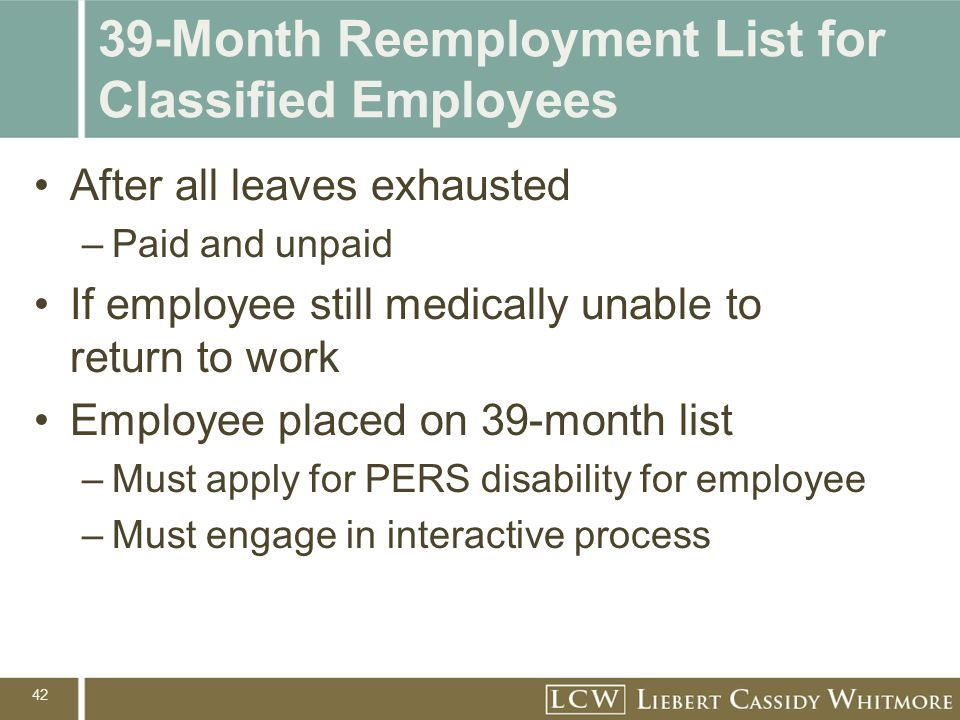 42 39-Month Reemployment List for Classified Employees After all leaves exhausted –Paid and unpaid If employee still medically unable to return to work Employee placed on 39-month list –Must apply for PERS disability for employee –Must engage in interactive process