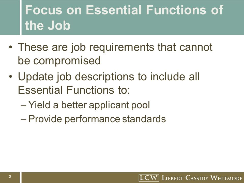 8 Focus on Essential Functions of the Job These are job requirements that cannot be compromised Update job descriptions to include all Essential Functions to: –Yield a better applicant pool –Provide performance standards