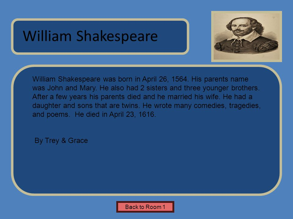 Name of Museum William Shakespeare was born in April 26, 1564. His parents name was John and Mary. He also had 2 sisters and three younger brothers. A