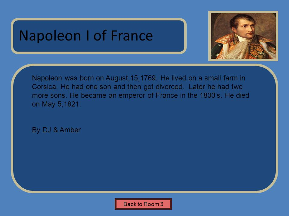 Name of Museum Napoleon was born on August,15,1769. He lived on a small farm in Corsica. He had one son and then got divorced. Later he had two more s