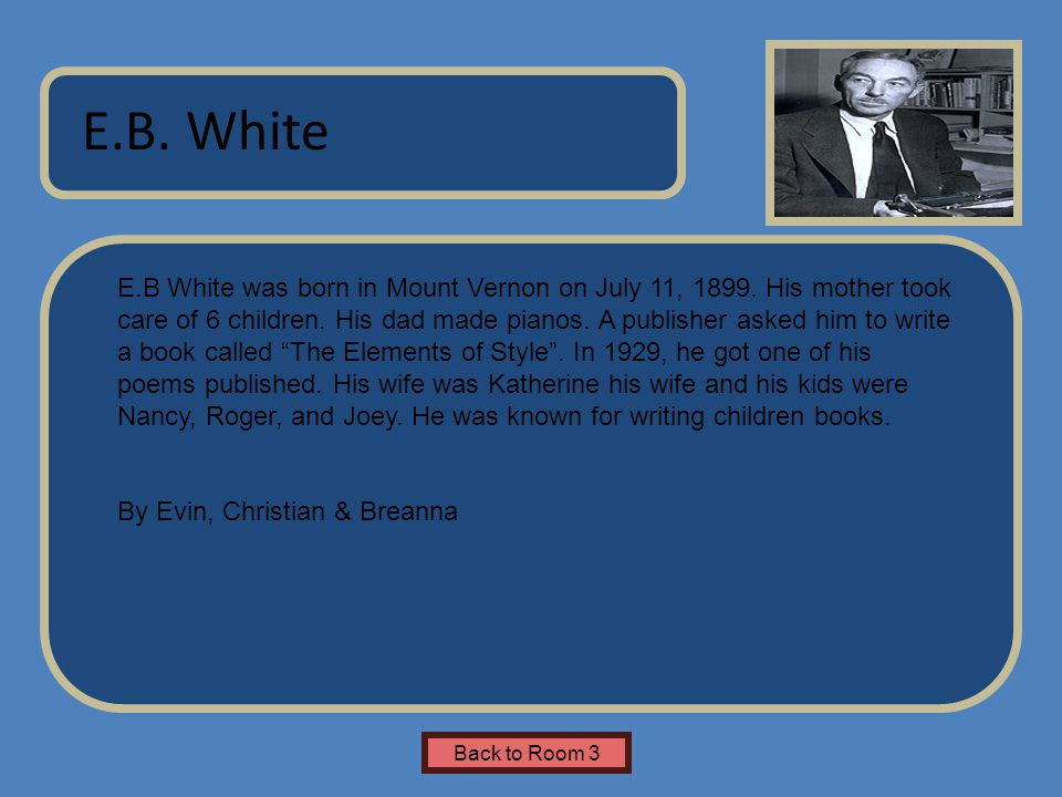 Name of Museum E.B White was born in Mount Vernon on July 11, 1899. His mother took care of 6 children. His dad made pianos. A publisher asked him to