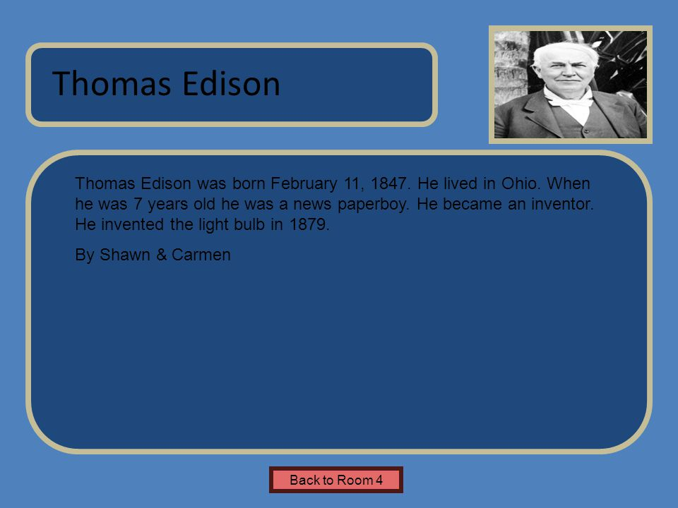 Name of Museum Thomas Edison was born February 11, 1847. He lived in Ohio. When he was 7 years old he was a news paperboy. He became an inventor. He i