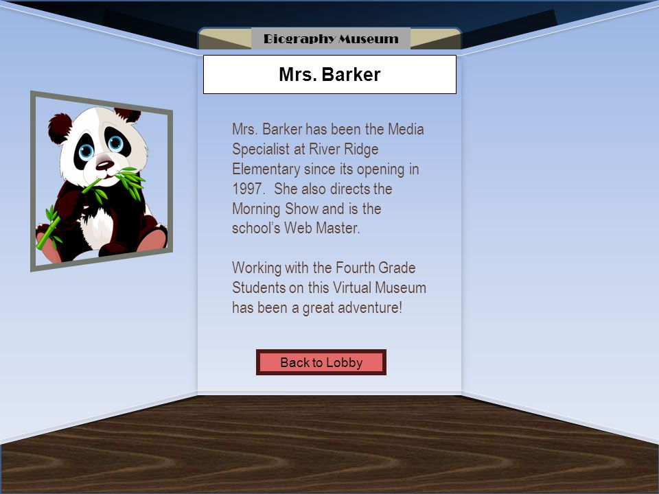 Name of Museum Mrs. Barker Mrs. Barker has been the Media Specialist at River Ridge Elementary since its opening in 1997. She also directs the Morning