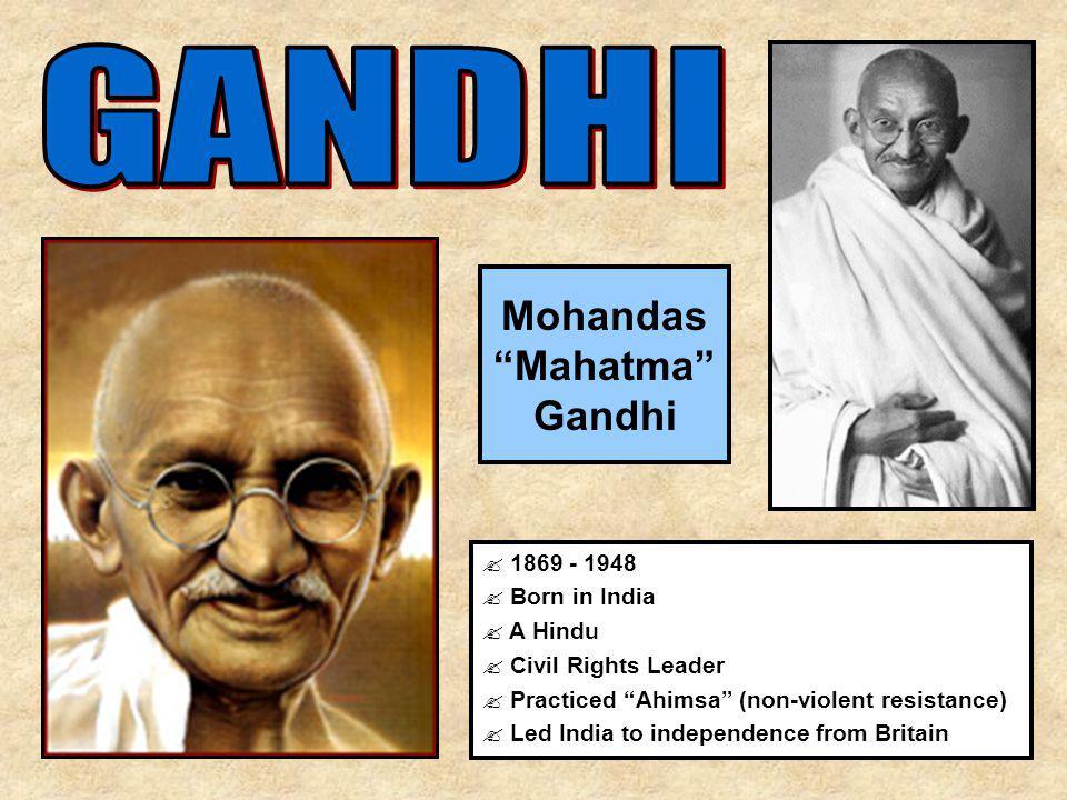 "Mohandas ""Mahatma"" Gandhi ? 1869 - 1948 ? Born in India ? A Hindu ? Civil Rights Leader ? Practiced ""Ahimsa"" (non-violent resistance) ? Led India to i"