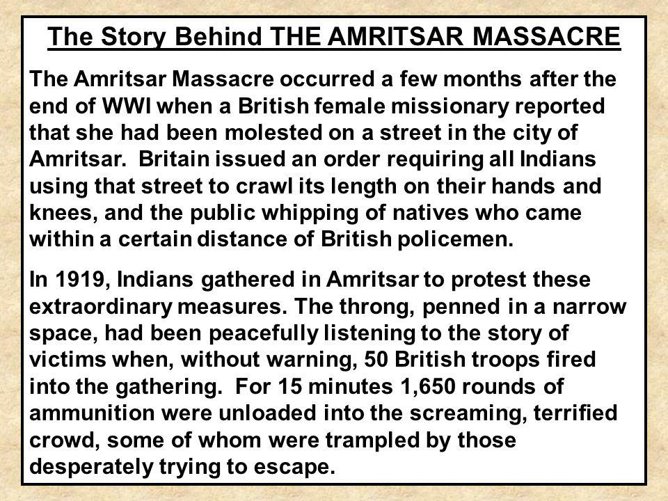 The Story Behind THE AMRITSAR MASSACRE The Amritsar Massacre occurred a few months after the end of WWI when a British female missionary reported that
