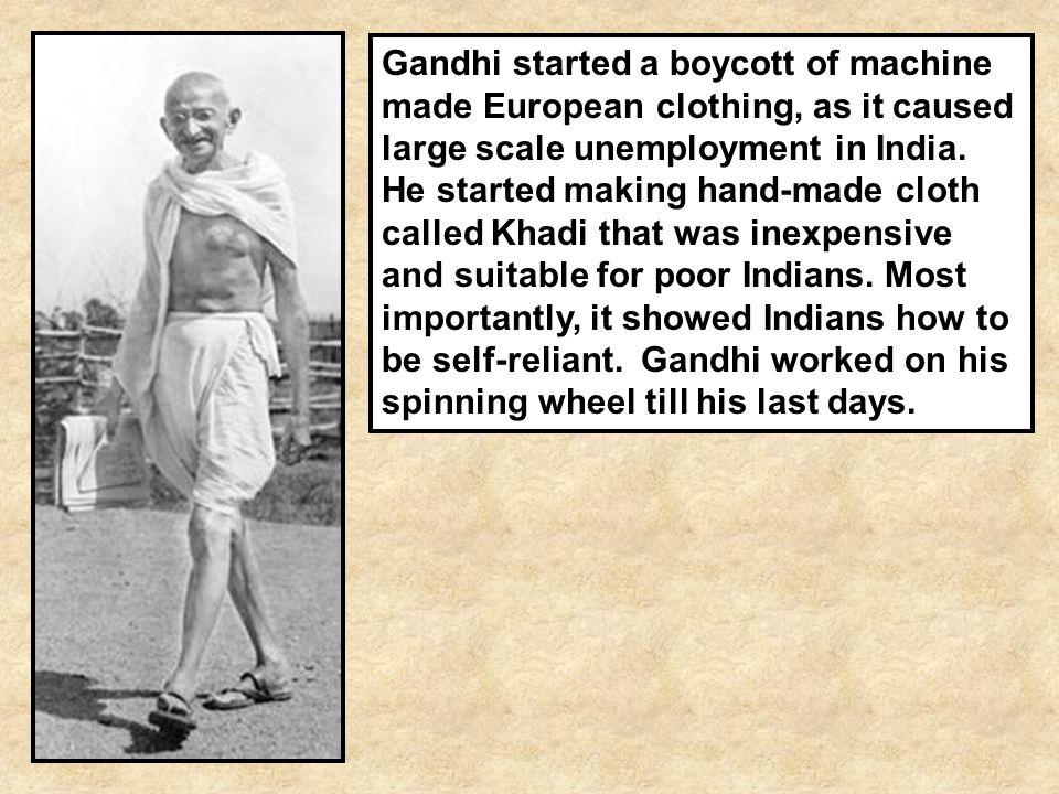 Gandhi started a boycott of machine made European clothing, as it caused large scale unemployment in India. He started making hand-made cloth called K